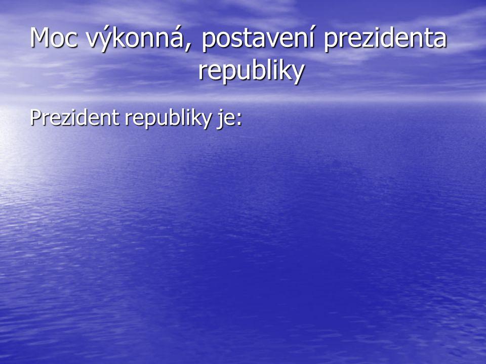 Moc výkonná, postavení prezidenta republiky Prezident republiky je: