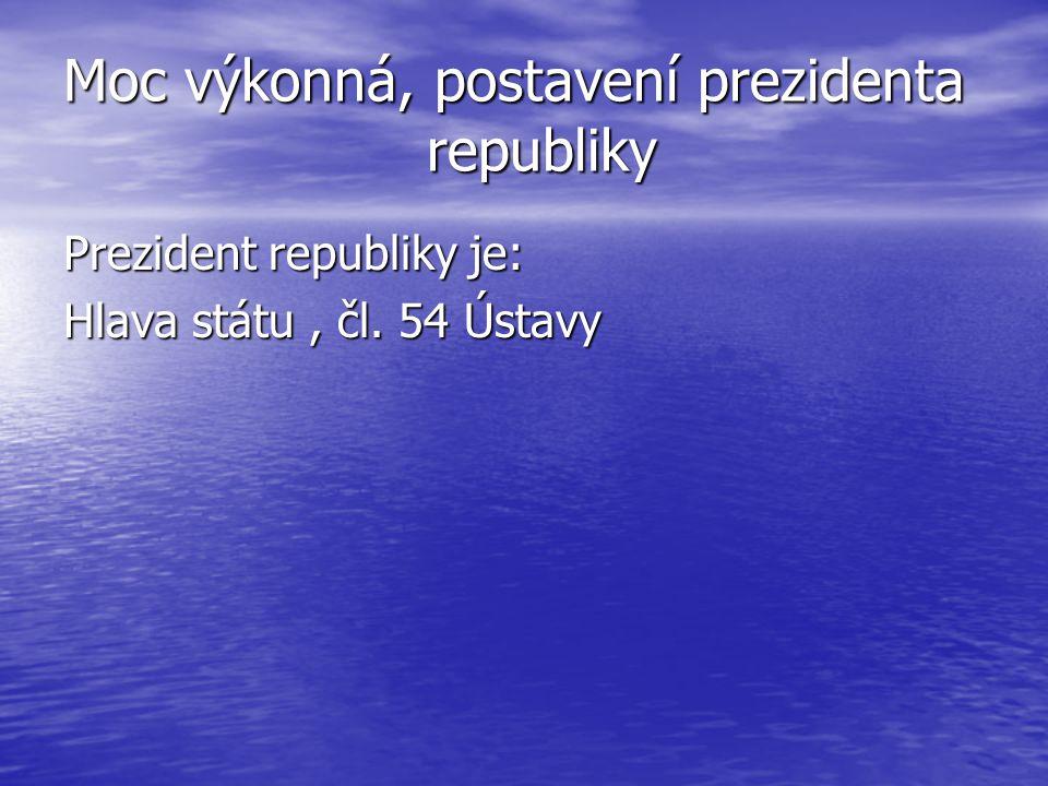 Moc výkonná, postavení prezidenta republiky Prezident republiky je: Hlava státu, čl. 54 Ústavy