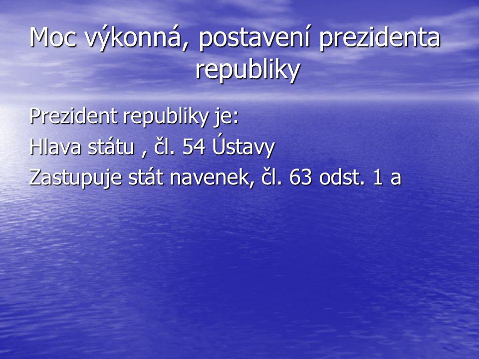 Moc výkonná, postavení prezidenta republiky Prezident republiky je: Hlava státu, čl. 54 Ústavy Zastupuje stát navenek, čl. 63 odst. 1 a