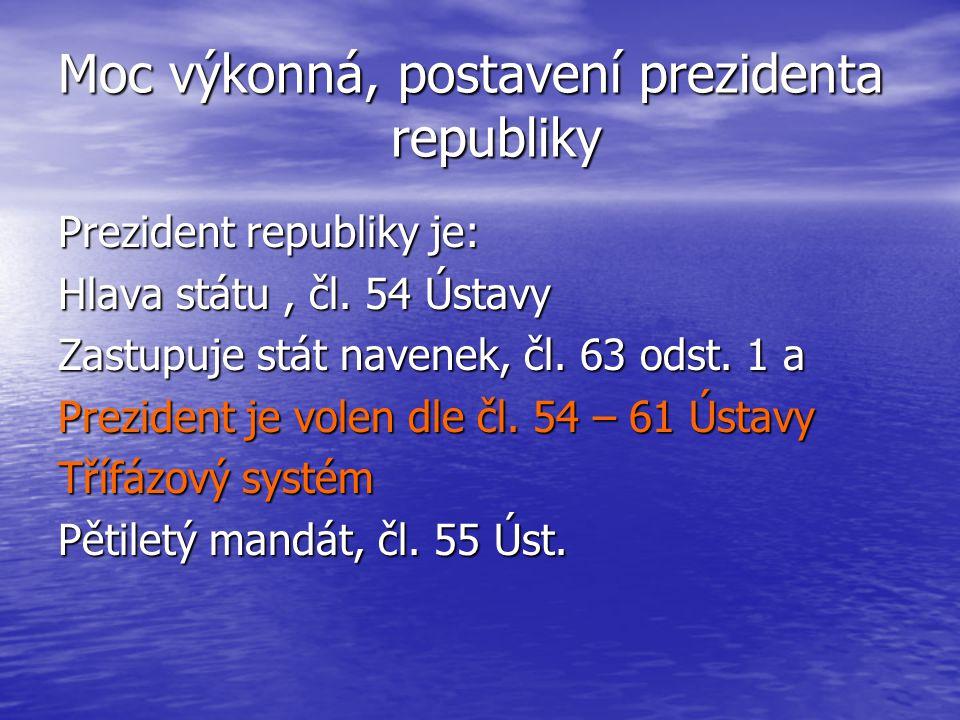 Moc výkonná, postavení prezidenta republiky Prezident republiky je: Hlava státu, čl. 54 Ústavy Zastupuje stát navenek, čl. 63 odst. 1 a Prezident je v