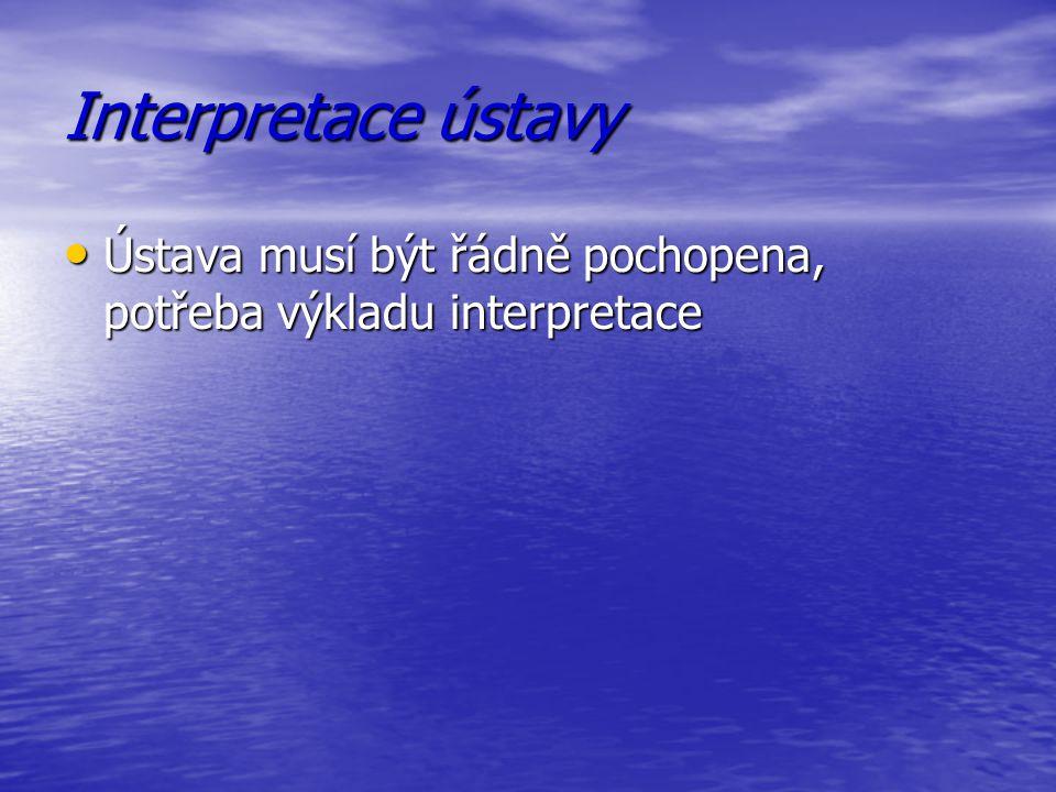 Interpretace ústavy Ústava musí být řádně pochopena, potřeba výkladu interpretace Ústava musí být řádně pochopena, potřeba výkladu interpretace