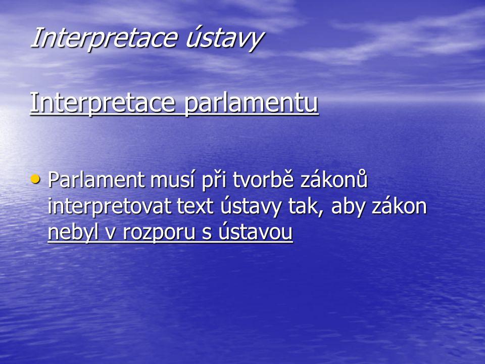 Interpretace ústavy Interpretace parlamentu Parlament musí při tvorbě zákonů interpretovat text ústavy tak, aby zákon nebyl v rozporu s ústavou Parlam