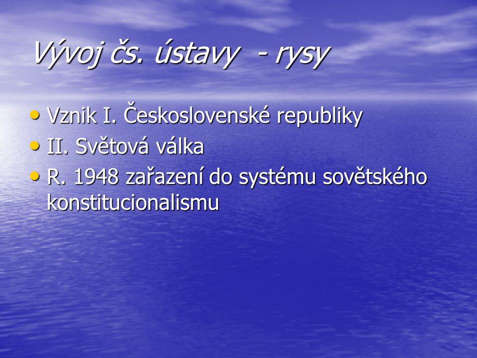Vývoj čs. ústavy - rysy Vznik I. Československé republiky Vznik I. Československé republiky II. Světová válka II. Světová válka R. 1948 zařazení do sy