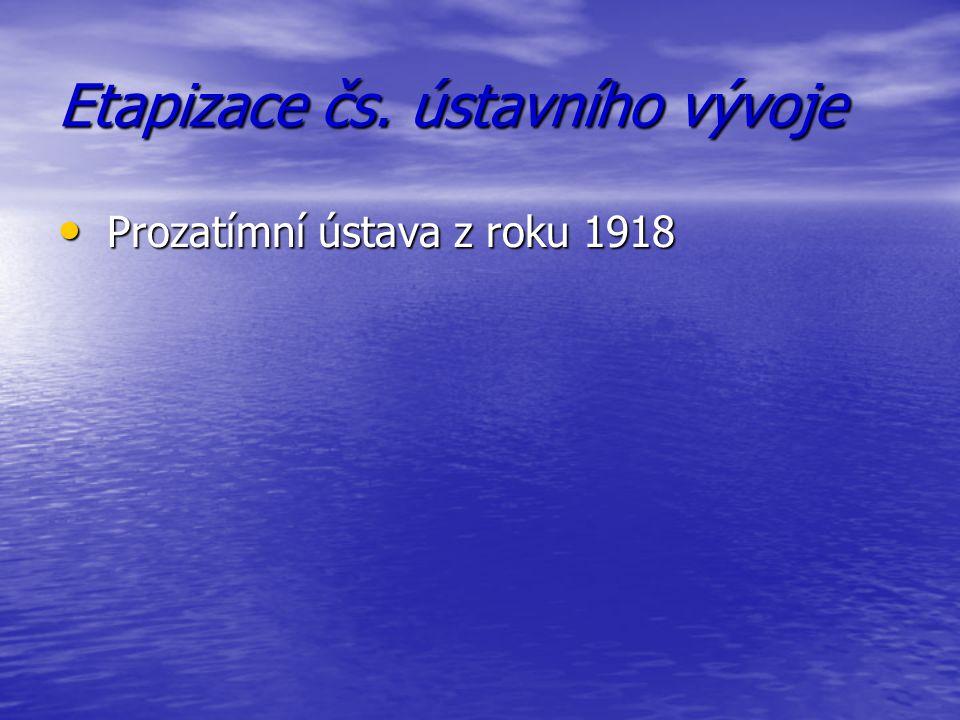 Etapizace čs. ústavního vývoje Prozatímní ústava z roku 1918 Prozatímní ústava z roku 1918