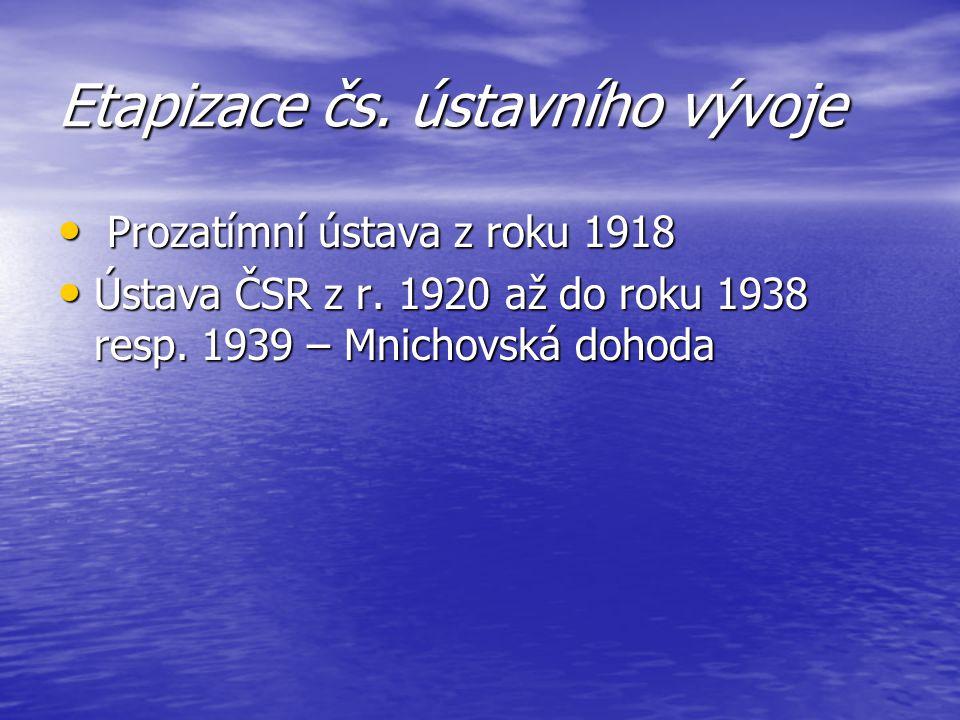 Etapizace čs. ústavního vývoje Prozatímní ústava z roku 1918 Prozatímní ústava z roku 1918 Ústava ČSR z r. 1920 až do roku 1938 resp. 1939 – Mnichovsk