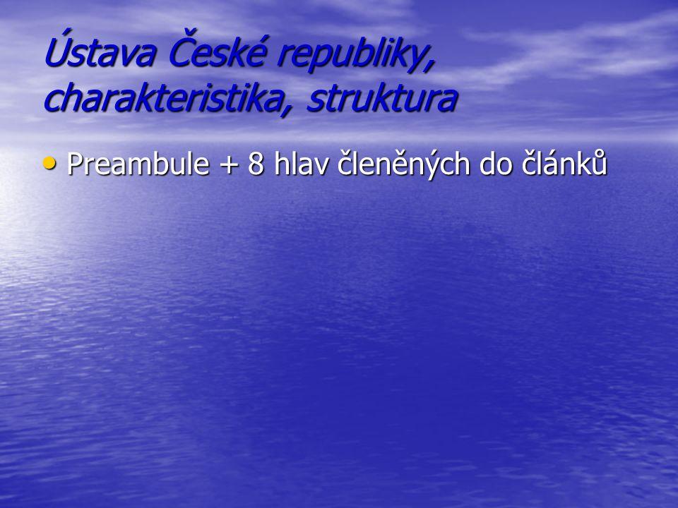 Ústava České republiky, charakteristika, struktura Preambule + 8 hlav členěných do článků Preambule + 8 hlav členěných do článků