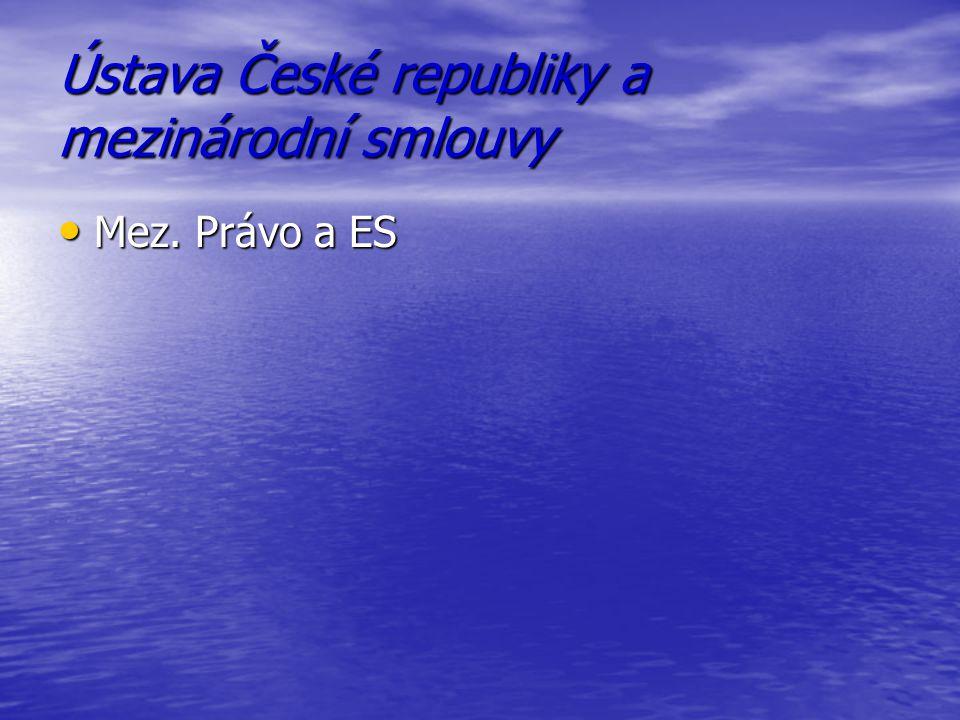 Ústava České republiky a mezinárodní smlouvy Mez. Právo a ES Mez. Právo a ES