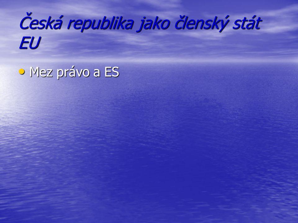 Česká republika jako členský stát EU Mez právo a ES Mez právo a ES