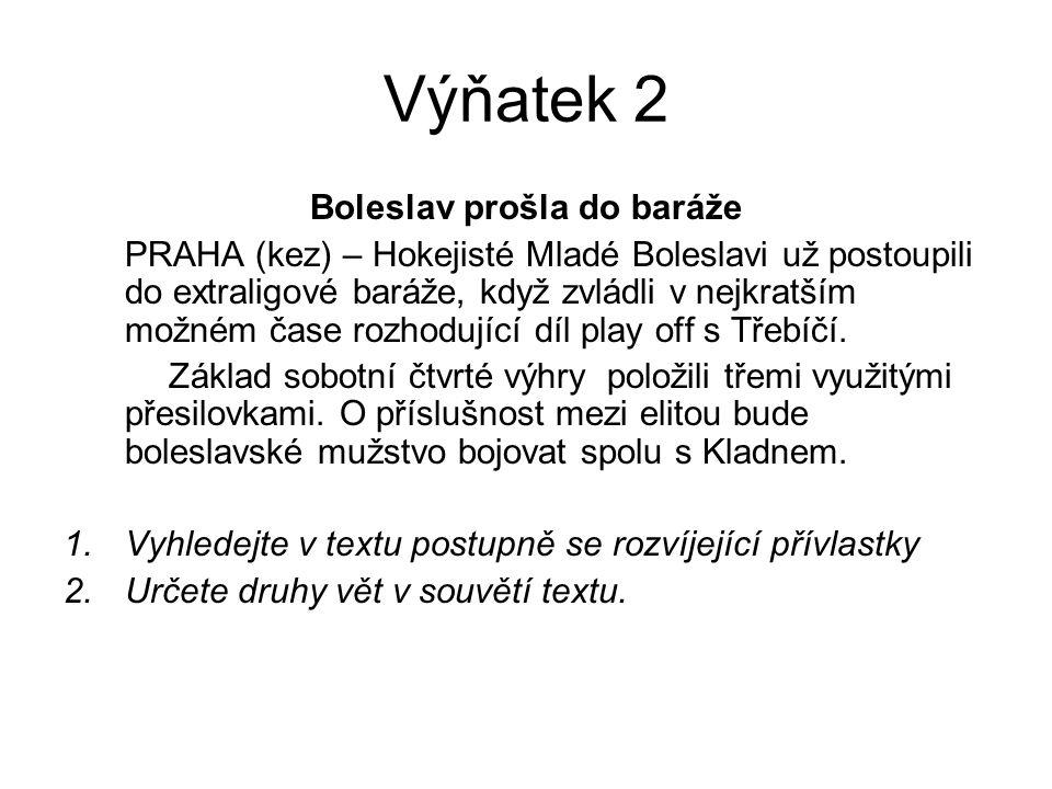 Výňatek 2 Boleslav prošla do baráže PRAHA (kez) – Hokejisté Mladé Boleslavi už postoupili do extraligové baráže, když zvládli v nejkratším možném čase rozhodující díl play off s Třebíčí.