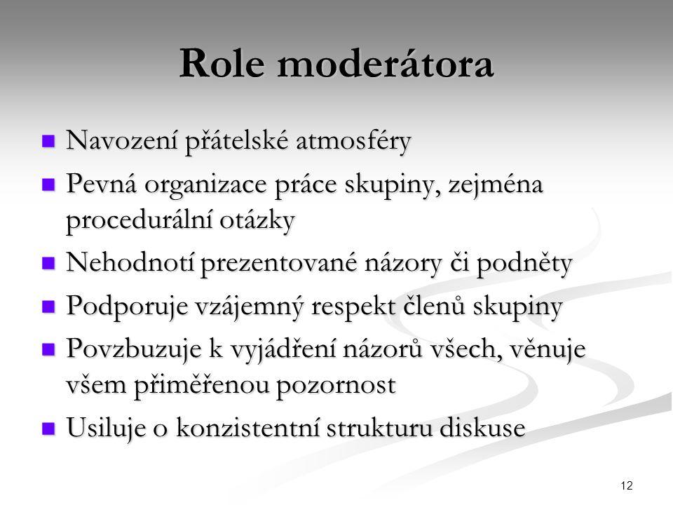 12 Role moderátora Navození přátelské atmosféry Navození přátelské atmosféry Pevná organizace práce skupiny, zejména procedurální otázky Pevná organizace práce skupiny, zejména procedurální otázky Nehodnotí prezentované názory či podněty Nehodnotí prezentované názory či podněty Podporuje vzájemný respekt členů skupiny Podporuje vzájemný respekt členů skupiny Povzbuzuje k vyjádření názorů všech, věnuje všem přiměřenou pozornost Povzbuzuje k vyjádření názorů všech, věnuje všem přiměřenou pozornost Usiluje o konzistentní strukturu diskuse Usiluje o konzistentní strukturu diskuse