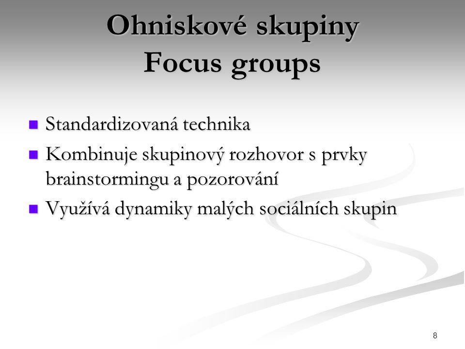 8 Ohniskové skupiny Focus groups Standardizovaná technika Standardizovaná technika Kombinuje skupinový rozhovor s prvky brainstormingu a pozorování Kombinuje skupinový rozhovor s prvky brainstormingu a pozorování Využívá dynamiky malých sociálních skupin Využívá dynamiky malých sociálních skupin