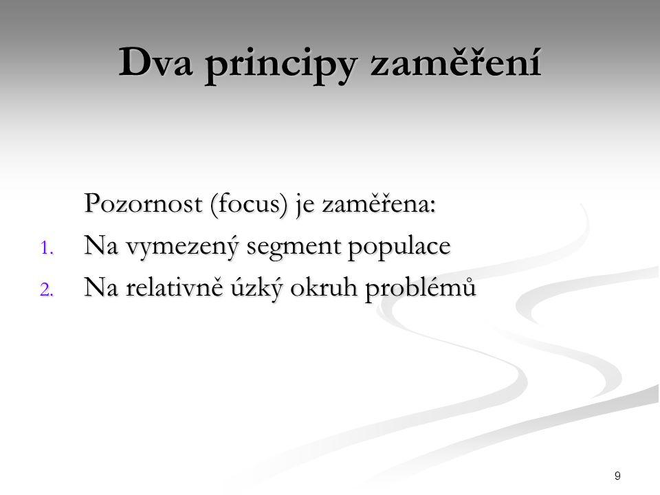 9 Dva principy zaměření Pozornost (focus) je zaměřena: 1. Na vymezený segment populace 2. Na relativně úzký okruh problémů