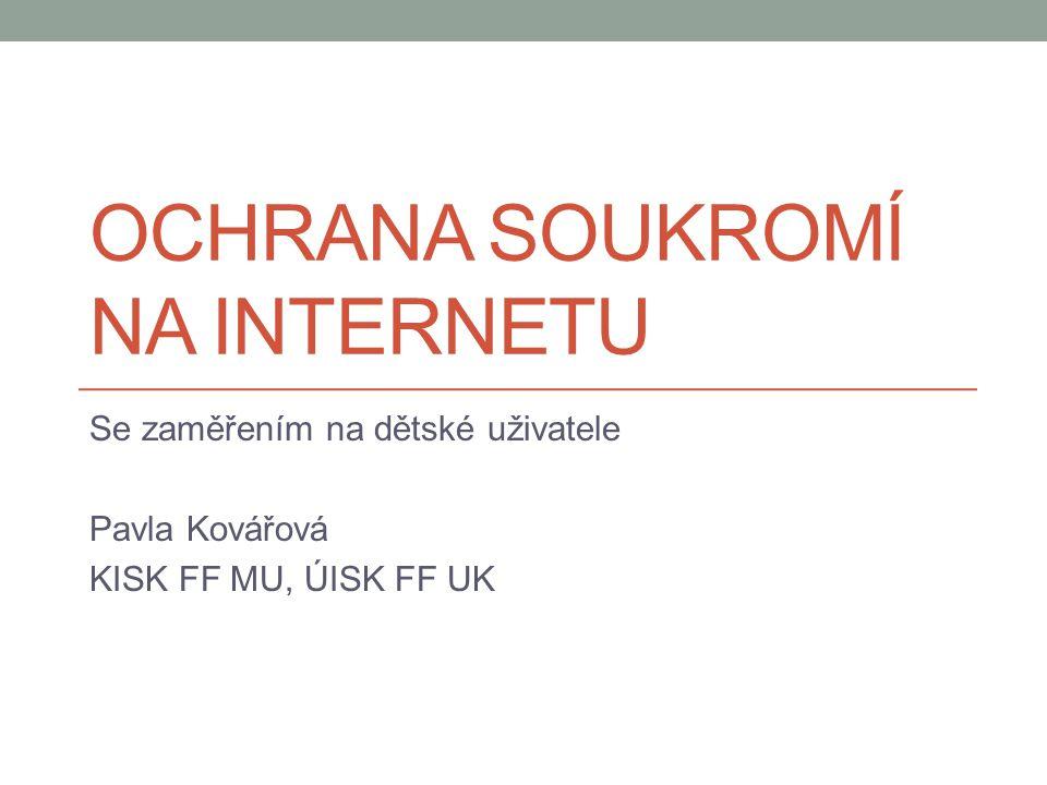 OCHRANA SOUKROMÍ NA INTERNETU Se zaměřením na dětské uživatele Pavla Kovářová KISK FF MU, ÚISK FF UK