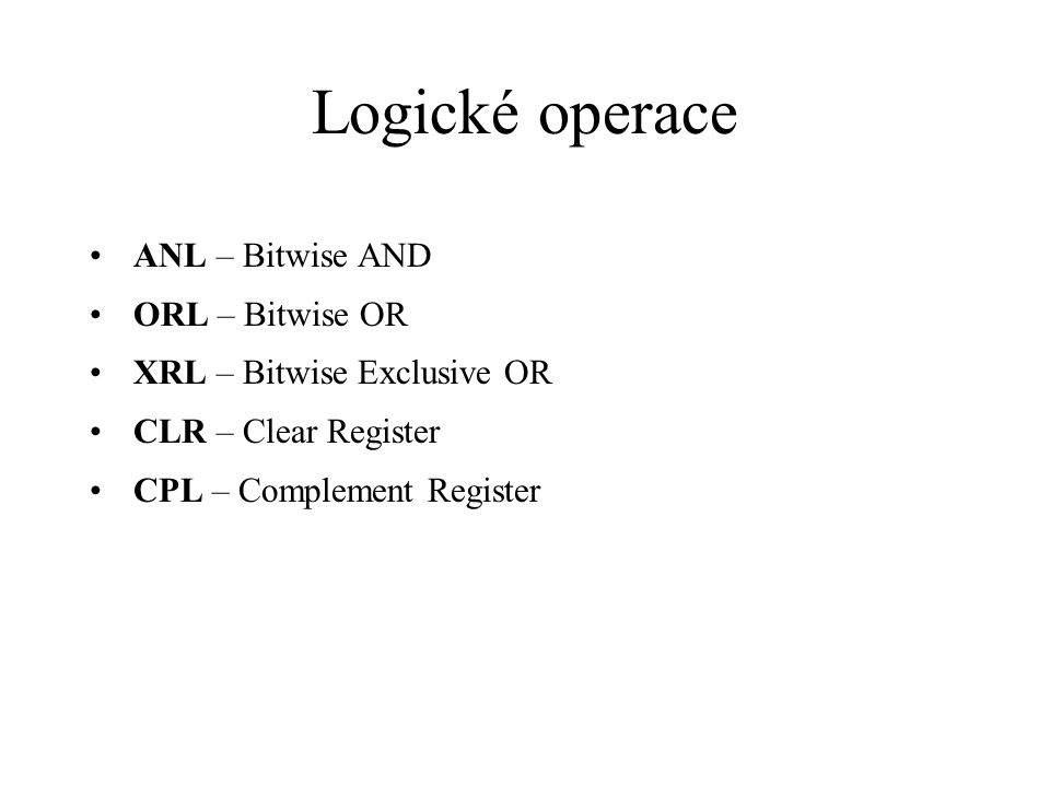 Logické operace ANL – Bitwise AND ORL – Bitwise OR XRL – Bitwise Exclusive OR CLR – Clear Register CPL – Complement Register