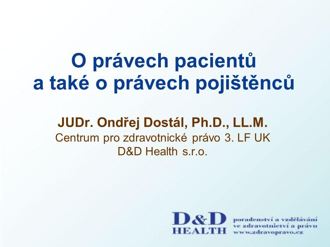 O právech pacientů a také o právech pojištěnců JUDr. Ondřej Dostál, Ph.D., LL.M. Centrum pro zdravotnické právo 3. LF UK D&D Health s.r.o.
