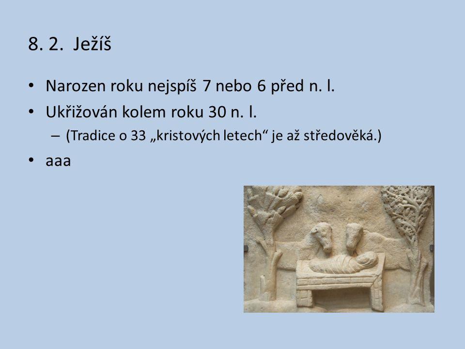 """8. 2. Ježíš Narozen roku nejspíš 7 nebo 6 před n. l. Ukřižován kolem roku 30 n. l. – (Tradice o 33 """"kristových letech"""" je až středověká.) aaa"""