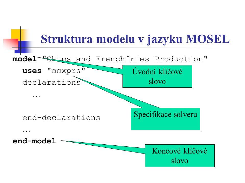 Příkaz optimalizace v jazyku MOSEL model Transportation Problem uses mmxprs declarations *** end-declarations *** Cost:=sum(i in STORES, j in CUSTOMERS) c(i,j)*X(i,j) forall(i in STORES) sum(j in CUSTOMERS) X(i,j) =a(i) forall(j in CUSTOMERS) sum(i in STORES) X(i,j) =b(j) minimize(Cost) end-model