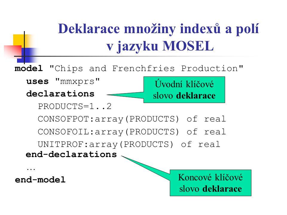 Inicializace polí v jazyku MOSEL model Chips and Frenchfries Production uses mmxprs declarations PRODUCTS=1..2 CONSOFPOT:array(PRODUCTS) of real CONSOFOIL:array(PRODUCTS) of real UNITPROF:array(PRODUCTS) of real end-declarations CONSOFPOT:=[2, 1.5] CONSOFOIL:=[0.4, 0.2] UNITPROF:=[80, 50] end-model Úvodní klíčové slovo deklarace Koncové klíčové slovo deklarace
