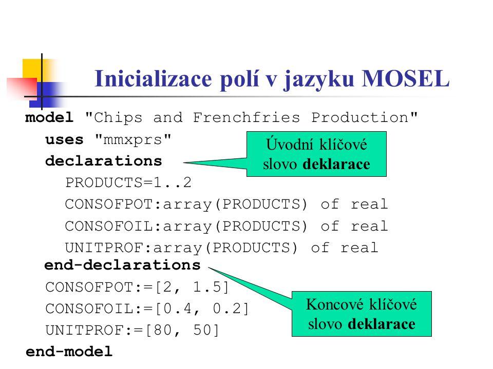 Deklarace rozhodovacích proměnných v jazyku MOSEL model Chips and Frenchfries Production uses mmxprs declarations PRODUCTS=1..2 CONSOFPOT:array(PRODUCTS) of real CONSOFOIL:array(PRODUCTS) of real UNITPROF:array(PRODUCTS) of real X:array(PRODUCTS) of mpvar end-declarations *** end-model Deklarace proměnných X(1), X(2)