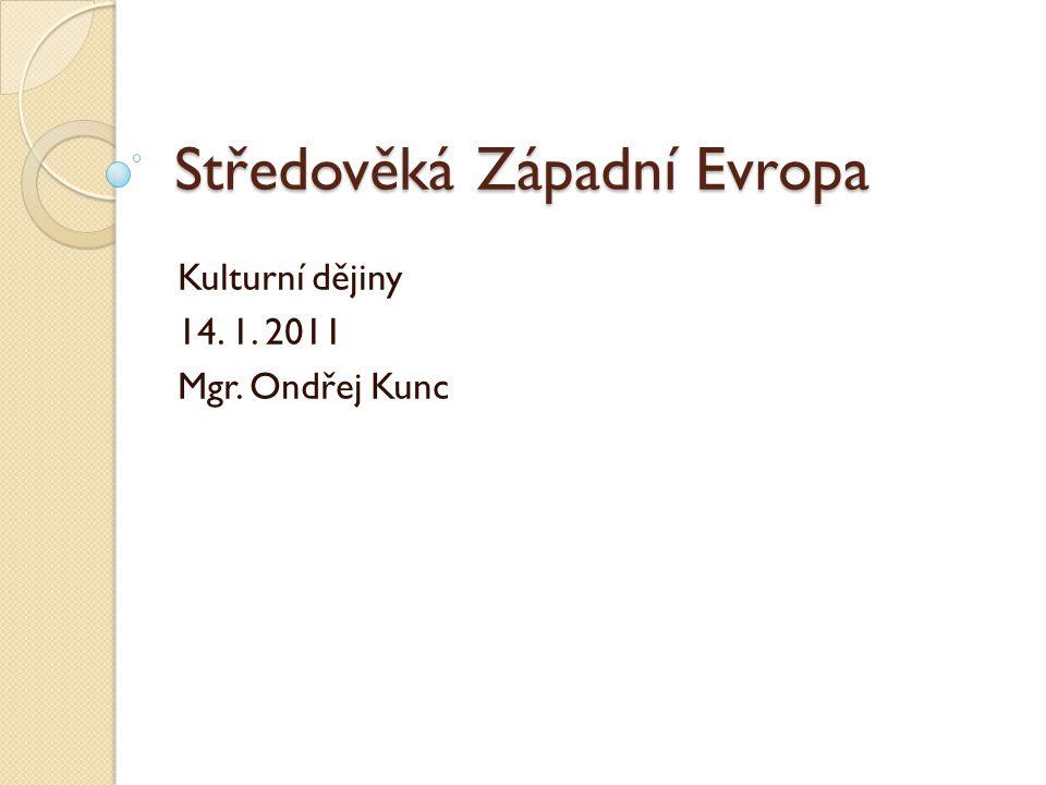Středověká Západní Evropa Kulturní dějiny 14. 1. 2011 Mgr. Ondřej Kunc