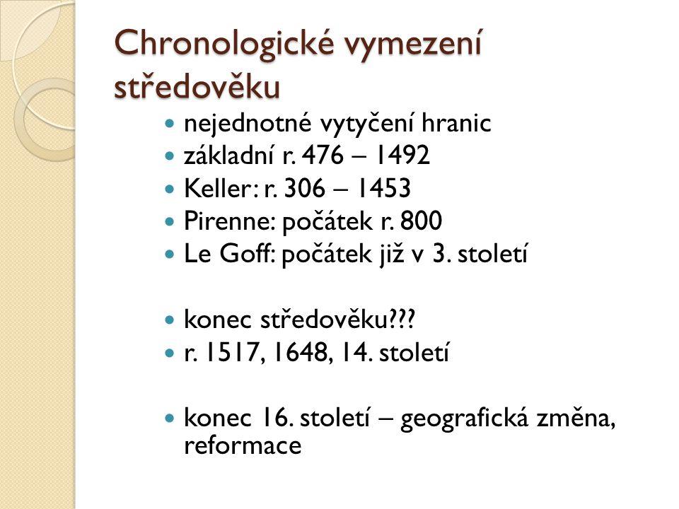 Chronologické vymezení středověku nejednotné vytyčení hranic základní r. 476 – 1492 Keller: r. 306 – 1453 Pirenne: počátek r. 800 Le Goff: počátek již
