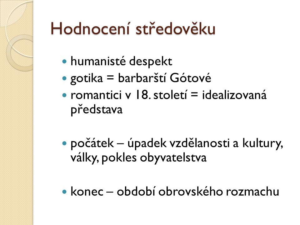 Hodnocení středověku humanisté despekt gotika = barbarští Gótové romantici v 18. století = idealizovaná představa počátek – úpadek vzdělanosti a kultu