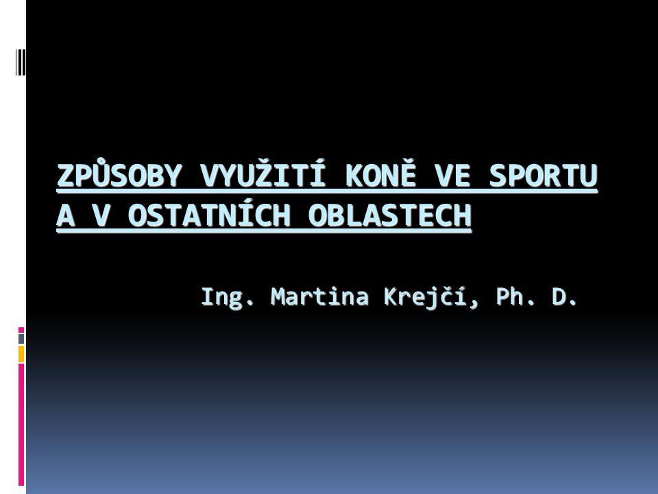 ZPŮSOBY VYUŽITÍ KONĚ VE SPORTU A V OSTATNÍCH OBLASTECH Ing. Martina Krejčí, Ph. D.