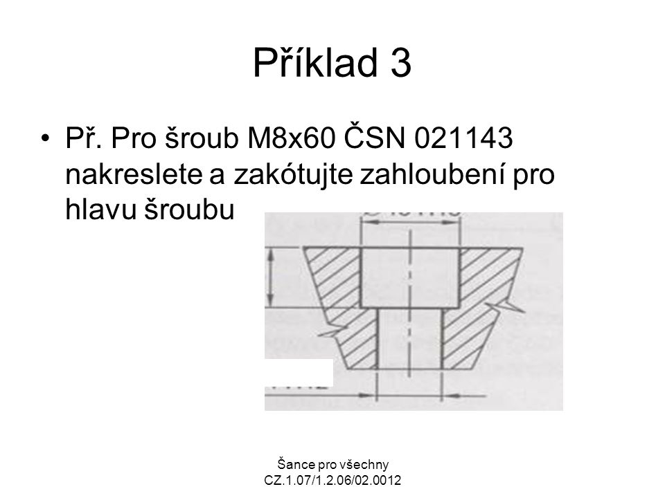 Šance pro všechny CZ.1.07/1.2.06/02.0012 Příklad 3 Př. Pro šroub M8x60 ČSN 021143 nakreslete a zakótujte zahloubení pro hlavu šroubu