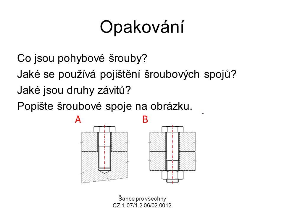 Šance pro všechny CZ.1.07/1.2.06/02.0012 Opakování Co jsou pohybové šrouby? Jaké se používá pojištění šroubových spojů? Jaké jsou druhy závitů? Popišt