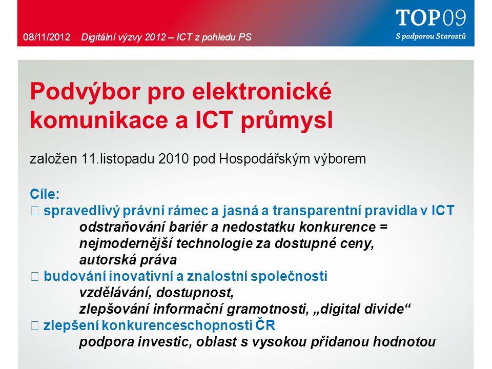 """Podvýbor pro elektronické komunikace a ICT průmysl založen 11.listopadu 2010 pod Hospodářským výborem Cíle: ・ spravedlivý právní rámec a jasná a transparentní pravidla v ICT odstraňování bariér a nedostatku konkurence = nejmodernější technologie za dostupné ceny, autorská práva ・ budování inovativní a znalostní společnosti vzdělávání, dostupnost, zlepšování informační gramotnosti, """"digital divide ・ zlepšení konkurenceschopnosti ČR podpora investic, oblast s vysokou přidanou hodnotou 08/11/2012 Digitální výzvy 2012 – ICT z pohledu PS"""