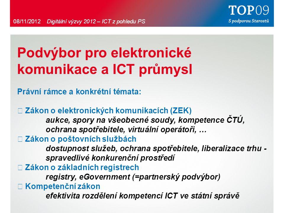 Podvýbor pro elektronické komunikace a ICT průmysl Právní rámce a konkrétní témata: ・ Zákon o elektronických komunikacích (ZEK) aukce, spory na všeobecné soudy, kompetence ČTÚ, ochrana spotřebitele, virtuální operátoři, … ・ Zákon o poštovních službách dostupnost služeb, ochrana spotřebitele, liberalizace trhu - spravedlivé konkurenční prostředí ・ Zákon o základních registrech registry, eGovernment (=partnerský podvýbor) ・ Kompetenční zákon efektivita rozdělení kompetencí ICT ve státní správě 08/11/2012 Digitální výzvy 2012 – ICT z pohledu PS