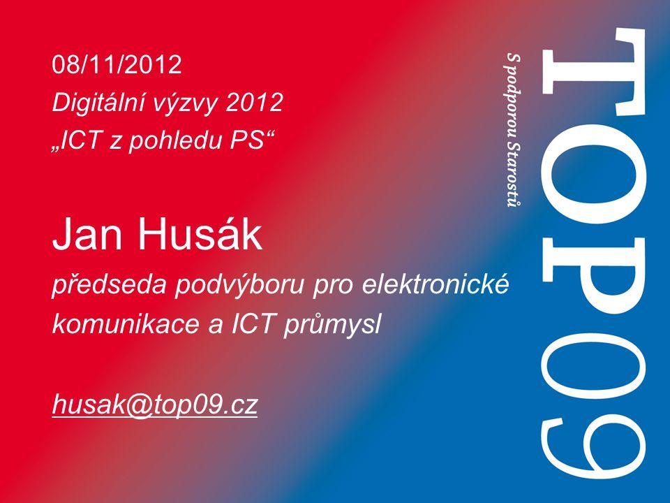 """08/11/2012 Digitální výzvy 2012 """"ICT z pohledu PS Jan Husák předseda podvýboru pro elektronické komunikace a ICT průmysl husak@top09.cz"""