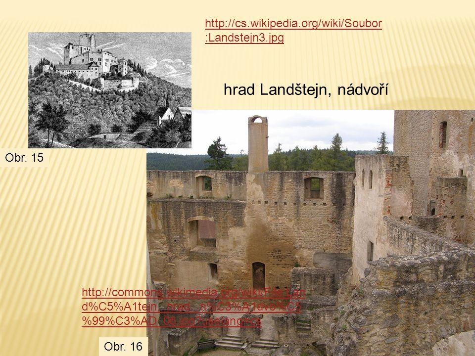 http://cs.wikipedia.org/wiki/Soubor :Landstejn3.jpg http://commons.wikimedia.org/wiki/File:Lan d%C5%A1tejn,_hrad,_n%C3%A1dvo%C5 %99%C3%AD_06.jpg?uselang=cs hrad Landštejn, nádvoří Obr.