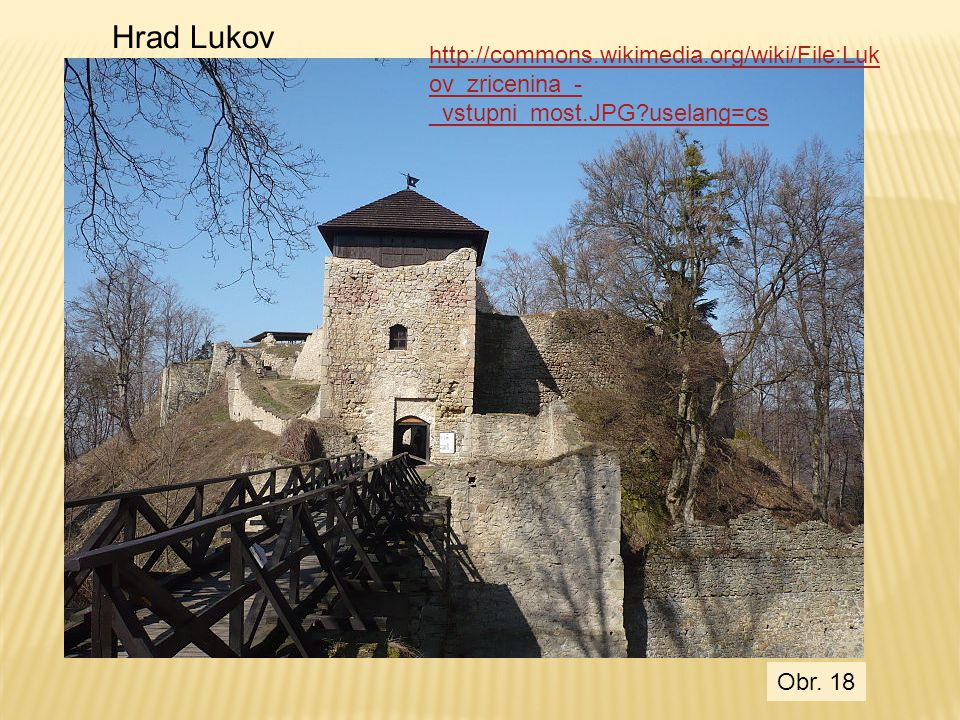 http://commons.wikimedia.org/wiki/File:Luk ov_zricenina_- _vstupni_most.JPG?uselang=cs Hrad Lukov Obr. 18