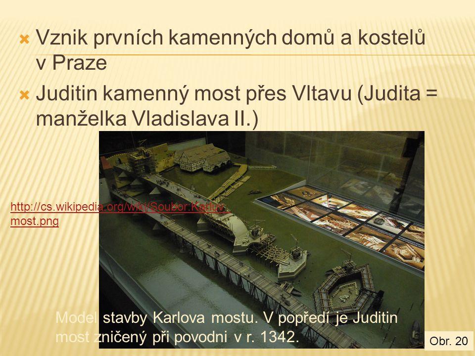  Vznik prvních kamenných domů a kostelů v Praze  Juditin kamenný most přes Vltavu (Judita = manželka Vladislava II.) http://cs.wikipedia.org/wiki/Soubor:Karluv_ most.png Model stavby Karlova mostu.