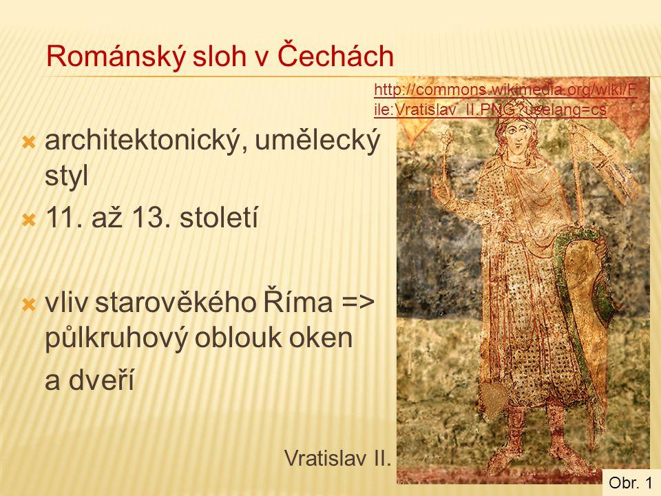  architektonický, umělecký styl  11. až 13. století  vliv starověkého Říma => půlkruhový oblouk oken a dveří Vratislav II. Románský sloh v Čechách