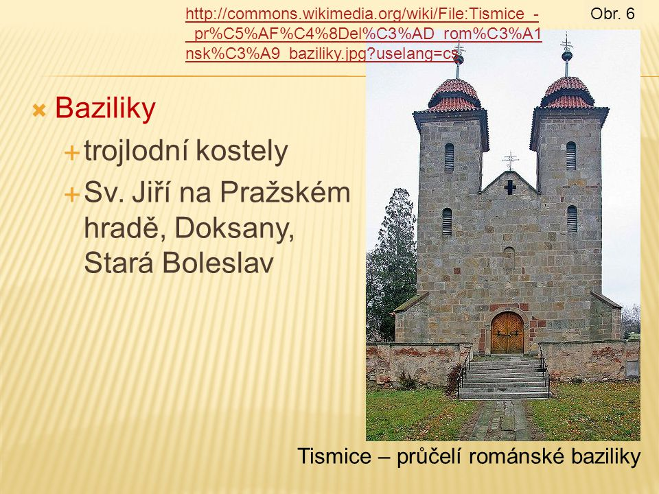 Tismice – průčelí románské baziliky  Baziliky  trojlodní kostely  Sv. Jiří na Pražském hradě, Doksany, Stará Boleslav http://commons.wikimedia.org/