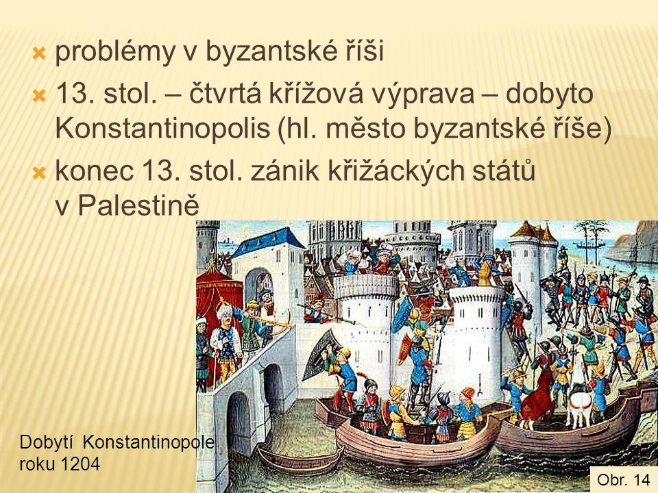  problémy v byzantské říši  13. stol. – čtvrtá křížová výprava – dobyto Konstantinopolis (hl. město byzantské říše)  konec 13. stol. zánik křižácký