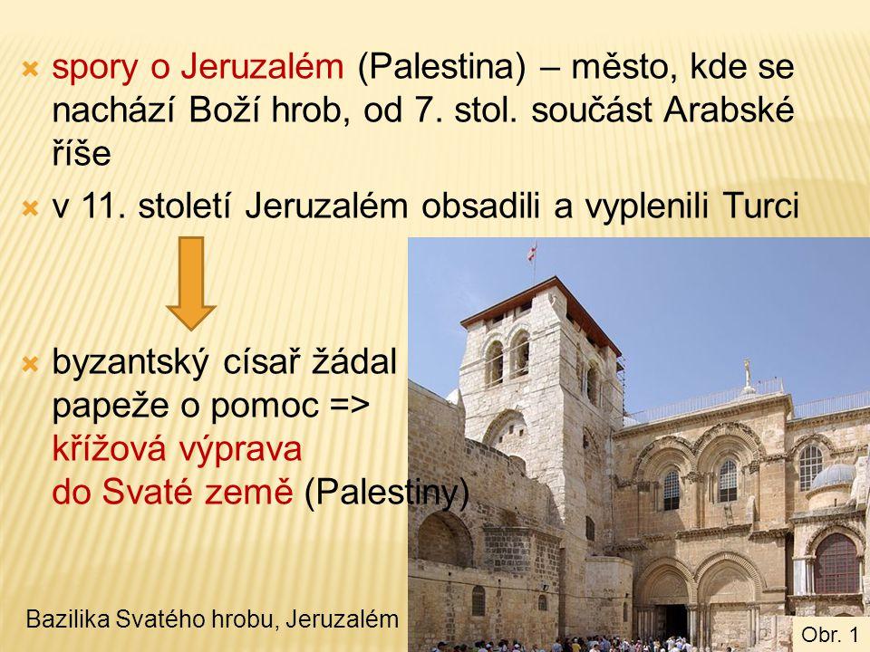  spory o Jeruzalém (Palestina) – město, kde se nachází Boží hrob, od 7. stol. součást Arabské říše  v 11. století Jeruzalém obsadili a vyplenili Tur