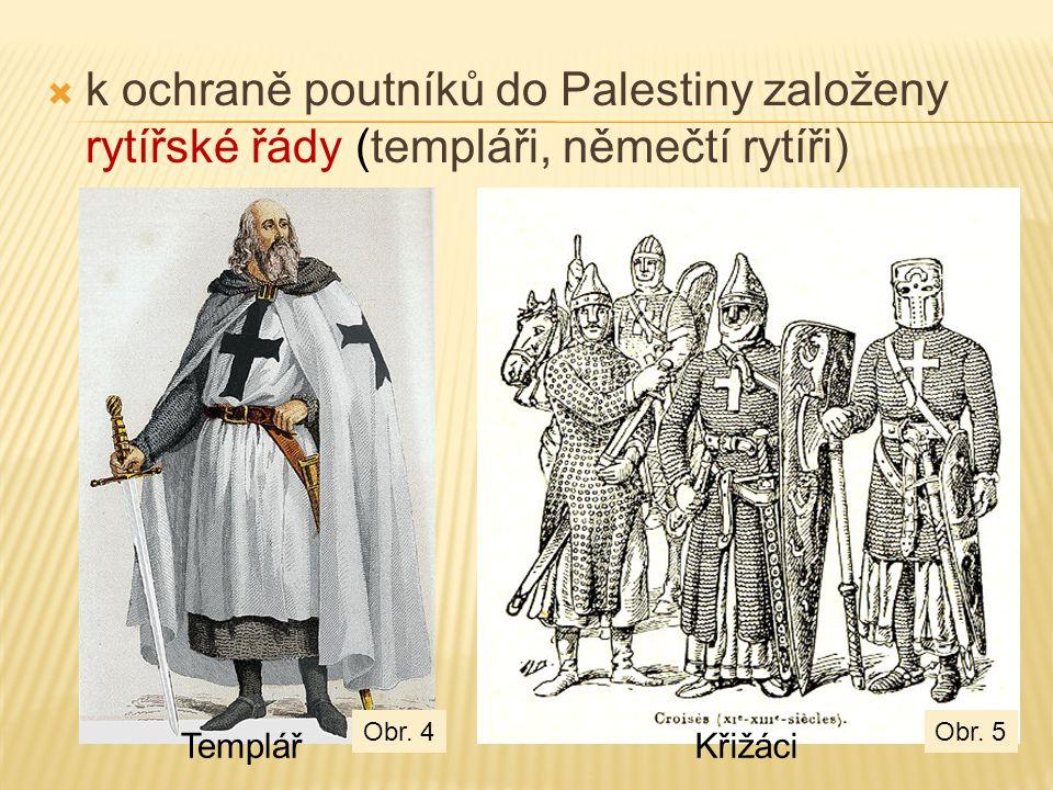 TemplářKřižáci Obr. 5Obr. 4  k ochraně poutníků do Palestiny založeny rytířské řády (templáři, němečtí rytíři)
