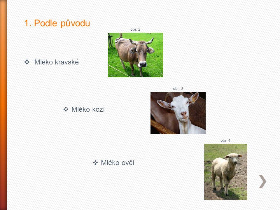 1. Podle původu  Mléko kravské  Mléko kozí  Mléko ovčí obr. 2 obr. 3 obr. 4