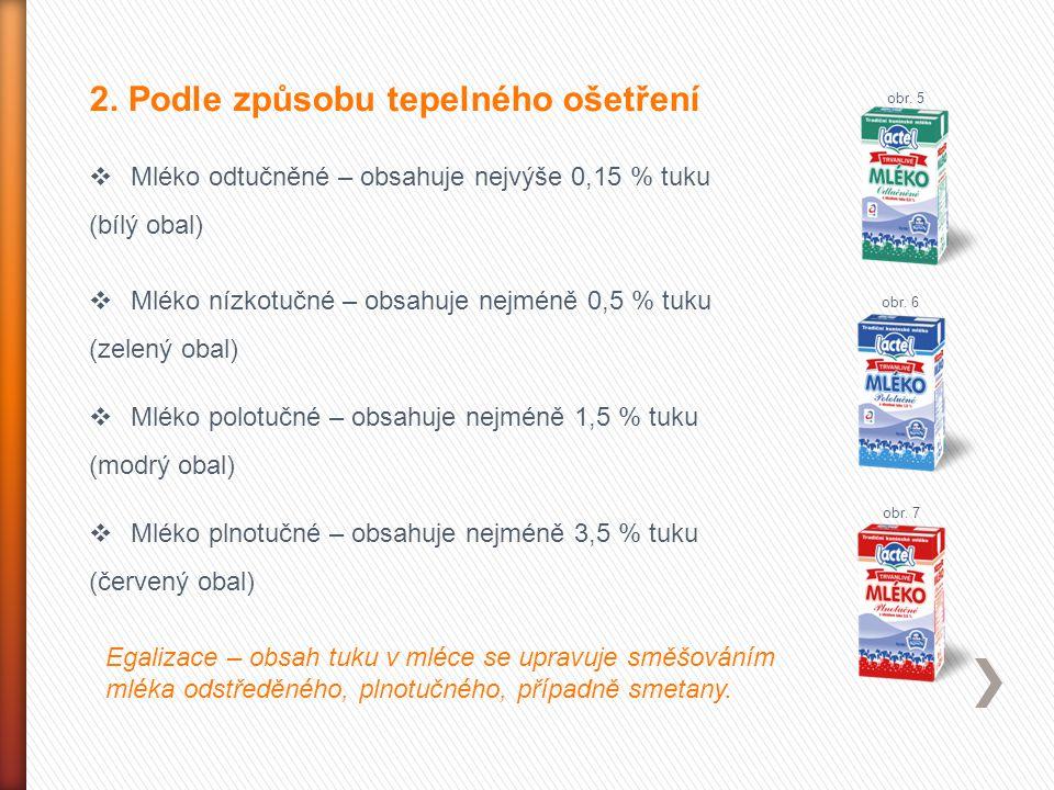 2. Podle způsobu tepelného ošetření  Mléko odtučněné – obsahuje nejvýše 0,15 % tuku (bílý obal)  Mléko nízkotučné – obsahuje nejméně 0,5 % tuku (zel