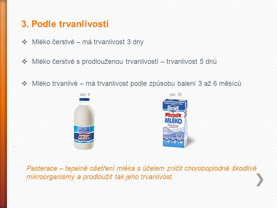 3. Podle trvanlivosti  Mléko čerstvé – má trvanlivost 3 dny  Mléko čerstvé s prodlouženou trvanlivostí – trvanlivost 5 dnů  Mléko trvanlivé – má tr