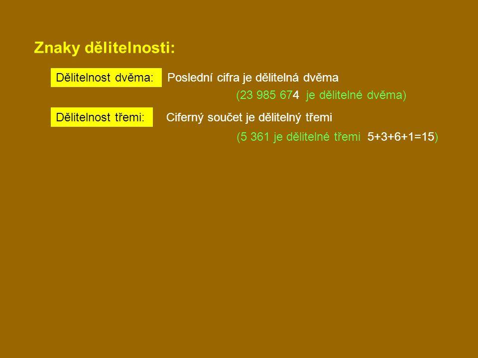 Znaky dělitelnosti: Dělitelnost dvěma: Poslední cifra je dělitelná dvěma (23 985 674 je dělitelné dvěma) Dělitelnost třemi: Ciferný součet je dělitelný třemi (5 361 je dělitelné třemi 5+3+6+1=15)