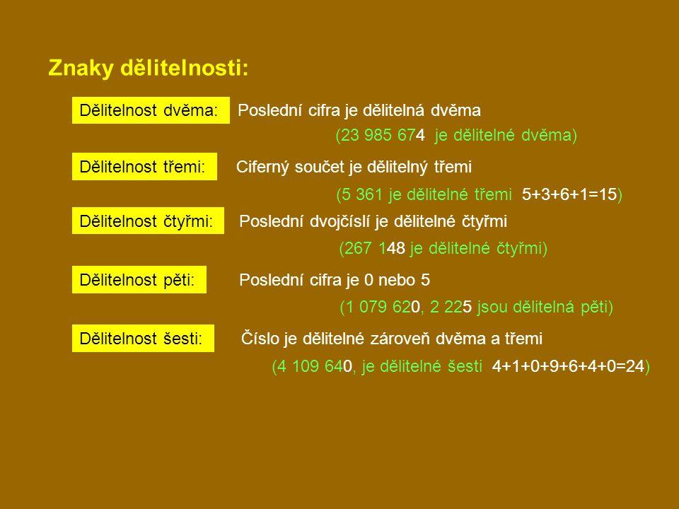 Znaky dělitelnosti: Dělitelnost dvěma: Poslední cifra je dělitelná dvěma (23 985 674 je dělitelné dvěma) Dělitelnost třemi: Ciferný součet je dělitelný třemi (5 361 je dělitelné třemi 5+3+6+1=15) Dělitelnost čtyřmi: Poslední dvojčíslí je dělitelné čtyřmi (267 148 je dělitelné čtyřmi) Dělitelnost pěti: Poslední cifra je 0 nebo 5 (1 079 620, 2 225 jsou dělitelná pěti) Dělitelnost šesti: Číslo je dělitelné zároveň dvěma a třemi (4 109 640, je dělitelné šesti 4+1+0+9+6+4+0=24)