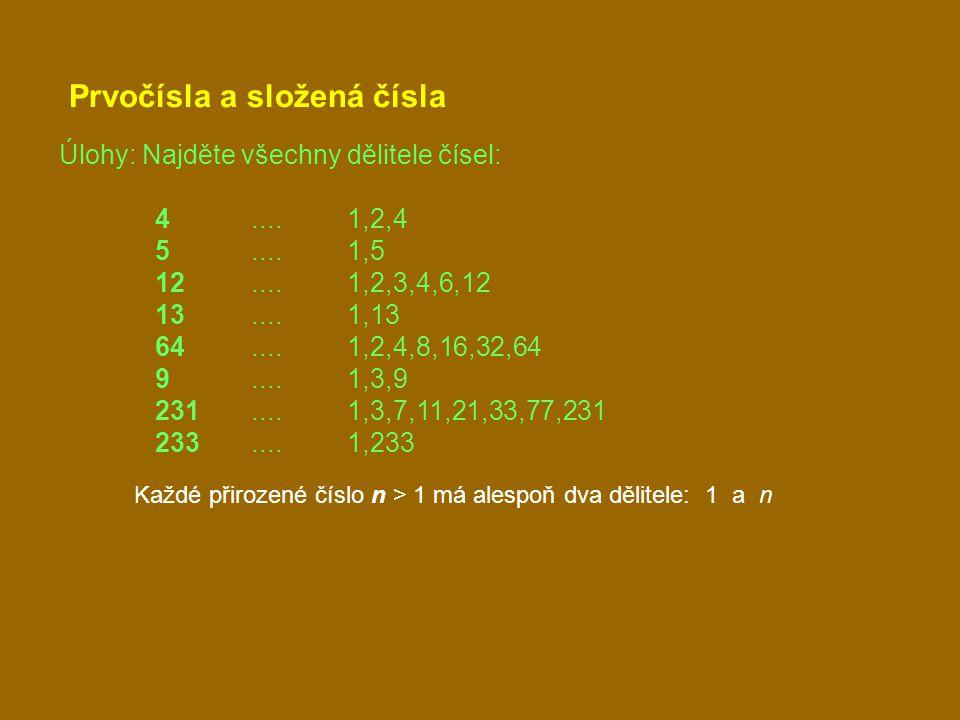 Prvočísla a složená čísla Úlohy: Najděte všechny dělitele čísel: 4....1,2,4 5....1,5 12....1,2,3,4,6,12 13....1,13 64....1,2,4,8,16,32,64 9....1,3,9 231....1,3,7,11,21,33,77,231 233....1,233 Každé přirozené číslo n > 1 má alespoň dva dělitele: 1 a n