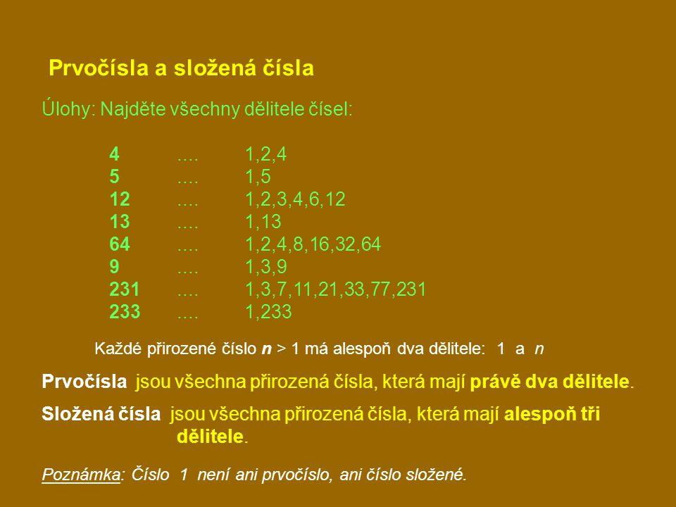 Prvočísla a složená čísla Úlohy: Najděte všechny dělitele čísel: 4....1,2,4 5....1,5 12....1,2,3,4,6,12 13....1,13 64....1,2,4,8,16,32,64 9....1,3,9 231....1,3,7,11,21,33,77,231 233....1,233 Každé přirozené číslo n > 1 má alespoň dva dělitele: 1 a n Prvočísla jsou všechna přirozená čísla, která mají právě dva dělitele.