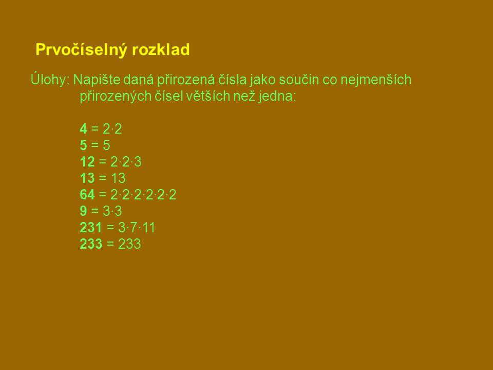 Prvočíselný rozklad Úlohy: Napište daná přirozená čísla jako součin co nejmenších přirozených čísel větších než jedna: 4 = 2·2 5 = 5 12 = 2·2·3 13 = 13 64 = 2·2·2·2·2·2 9 = 3·3 231 = 3·7·11 233 = 233