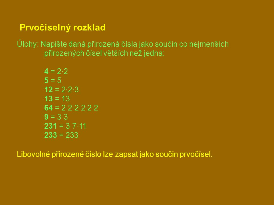 Prvočíselný rozklad Úlohy: Napište daná přirozená čísla jako součin co nejmenších přirozených čísel větších než jedna: 4 = 2·2 5 = 5 12 = 2·2·3 13 = 13 64 = 2·2·2·2·2·2 9 = 3·3 231 = 3·7·11 233 = 233 Libovolné přirozené číslo lze zapsat jako součin prvočísel.