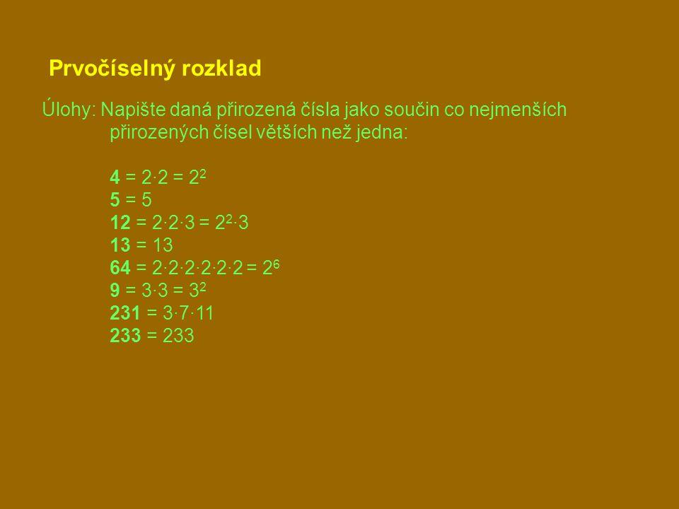 Prvočíselný rozklad Úlohy: Napište daná přirozená čísla jako součin co nejmenších přirozených čísel větších než jedna: 4 = 2·2 = 2 2 5 = 5 12 = 2·2·3 = 2 2 ·3 13 = 13 64 = 2·2·2·2·2·2 = 2 6 9 = 3·3 = 3 2 231 = 3·7·11 233 = 233